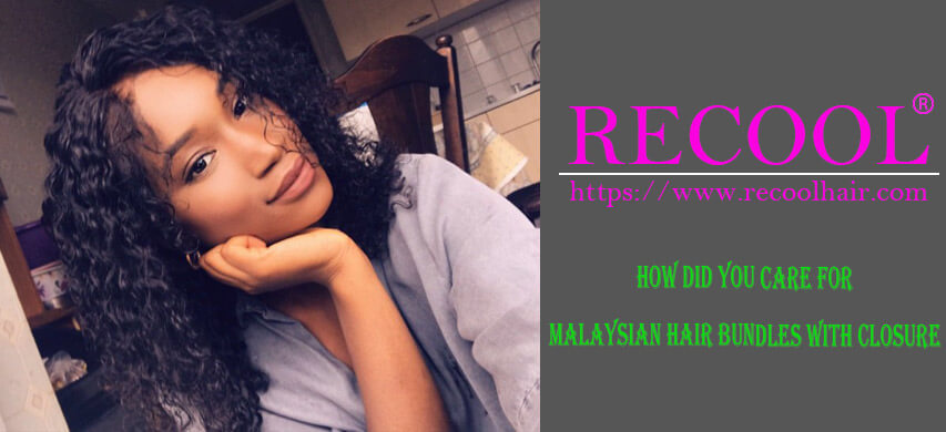 HOW DID YOU CARE FOR MALAYSIAN HAIR BUNDLES WITH CLOSURE