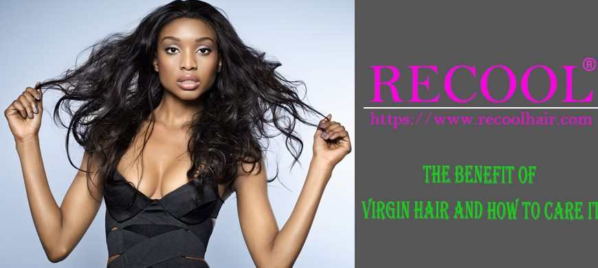 THE BENEFIT OF VIRGIN HAIR AND HOW TO CARE IT