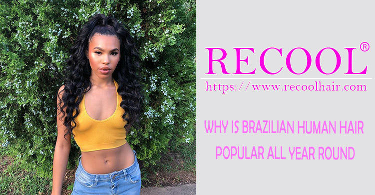 WHY IS BRAZILIAN HUMAN HAIR POPULAR ALL YEAR ROUND
