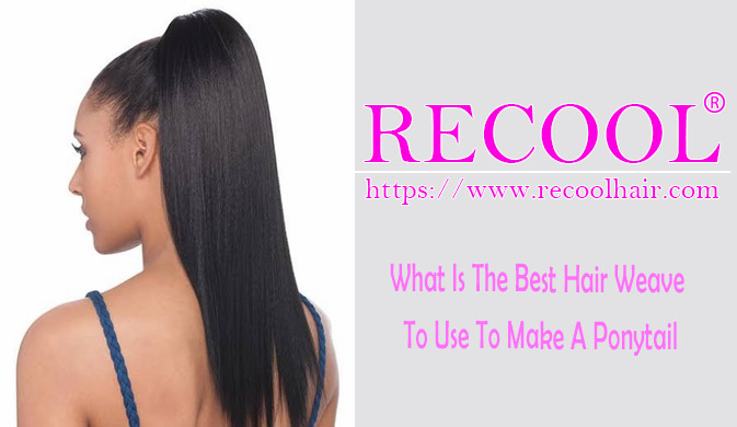 What Is The Best Hair Weave To Use To Make A Ponytail